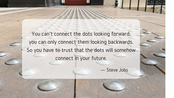 you-cant-connect-the-dots-looking-forward-you-can-only-connect-them-looking-backwards-so-you-have-to-trust-that-the-dots-will-somehow-connect-in-your-future